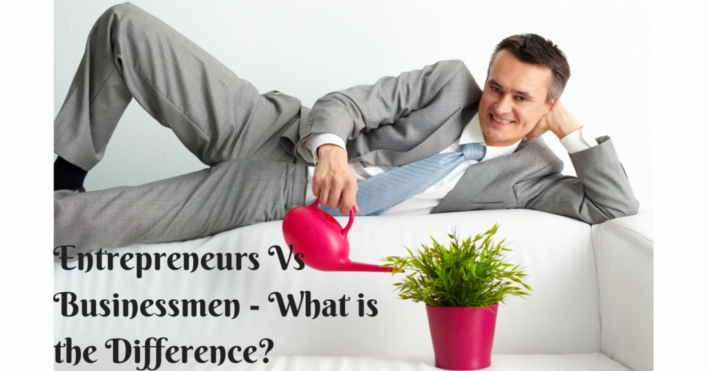 Entrepreneurs Vs Businessmen – What is the Difference?