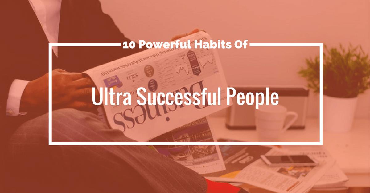 Powe10 Powerful Habits Of Ultra-Successful Peoplerful Habits