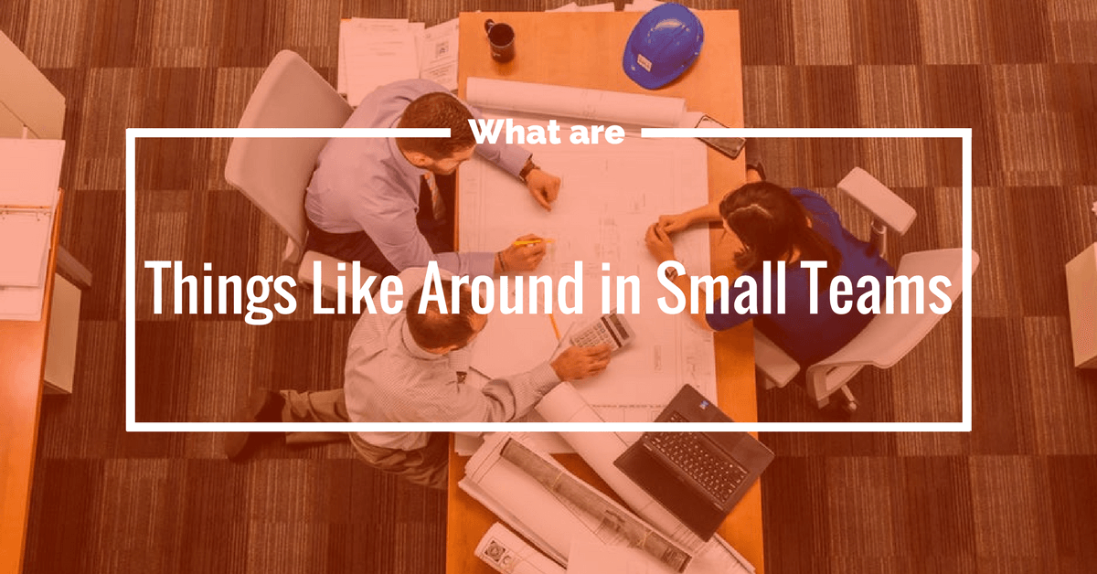 What are Things Like Around in Small Teams