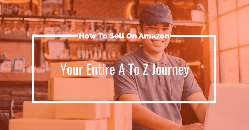 How To Sell On Amazon: Your Entire A To Z Journey