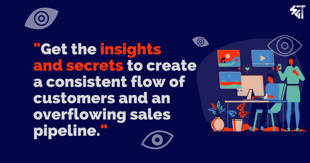 get the insights and secrets to create a consistent flow of customers and an overflowing sales pipeline
