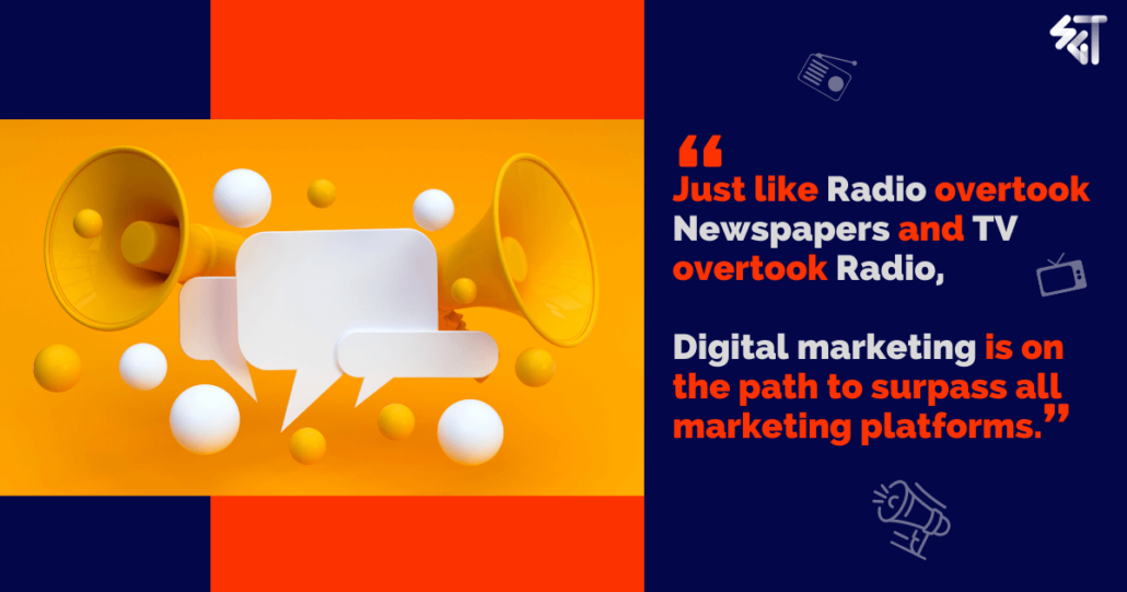 Just like Radio overtook Newspapers and TV overtook Radio, Digital marketing is on the path to surpass all marketing platforms